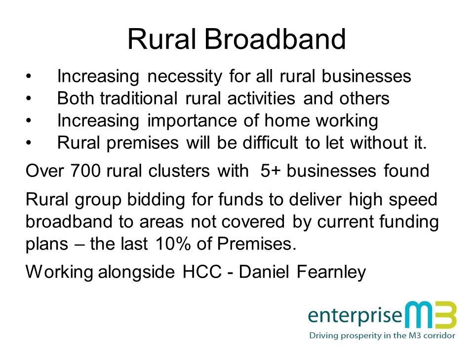 Rural Broadband Increasing necessity for all rural businesses Both traditional rural activities and others Increasing importance of home working Rural premises will be difficult to let without it.