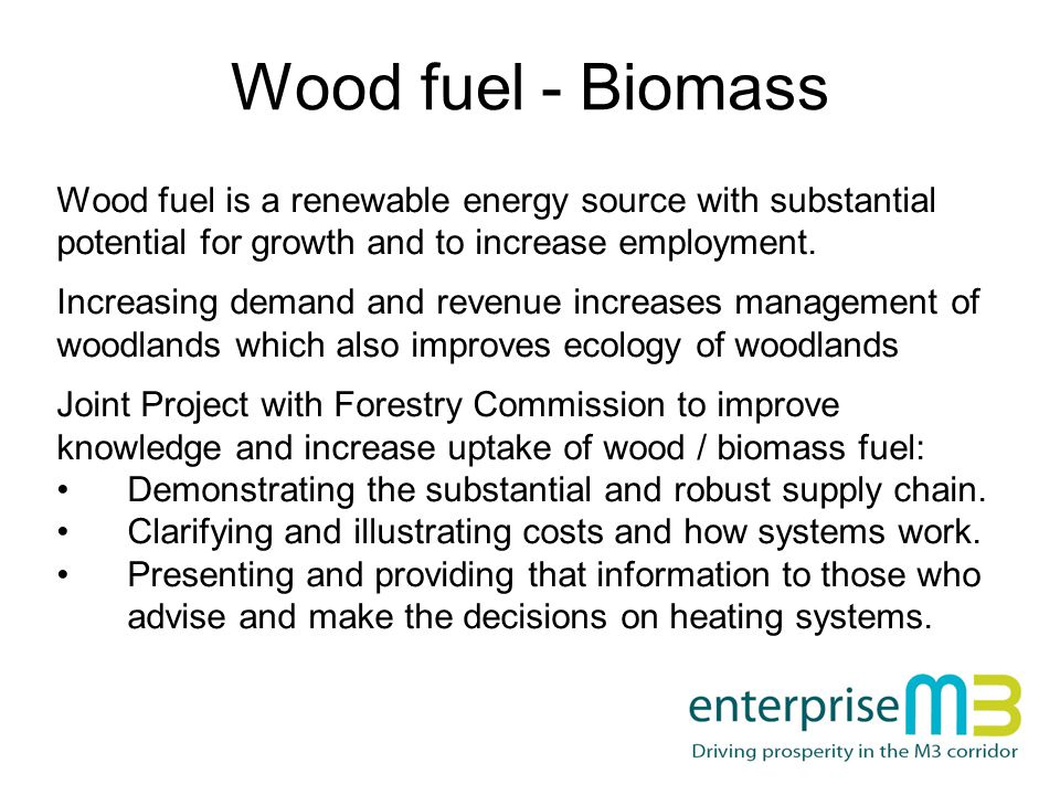 Wood fuel - Biomass Wood fuel is a renewable energy source with substantial potential for growth and to increase employment.