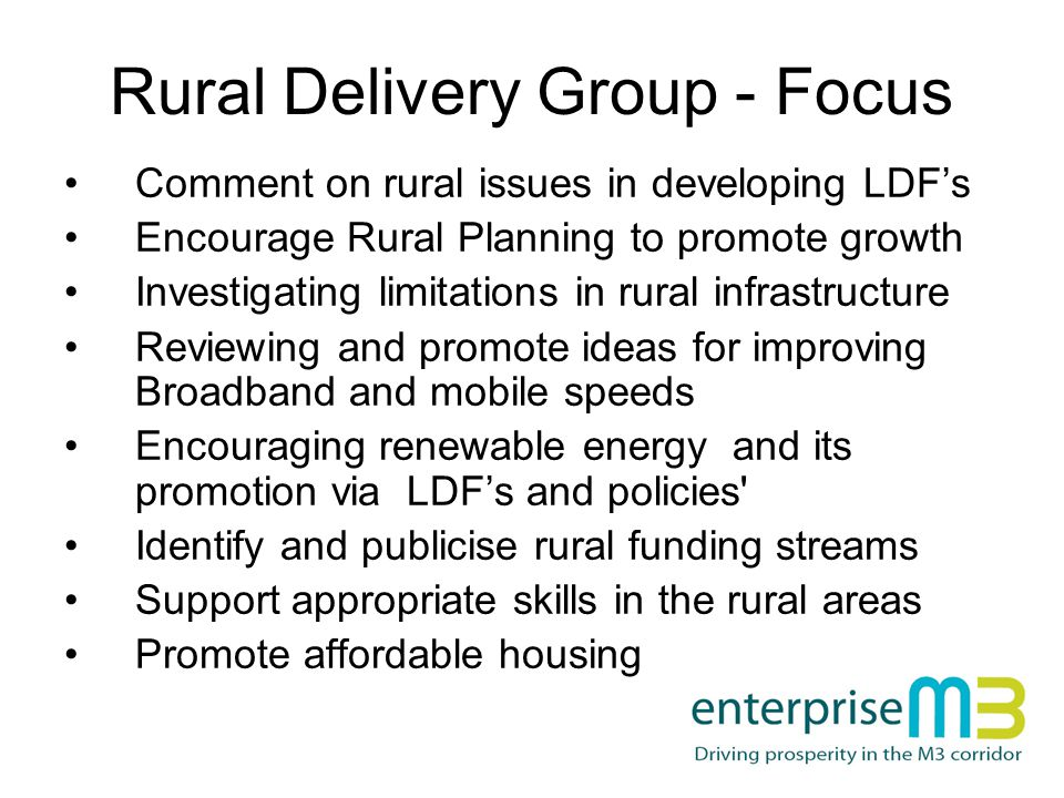 Rural Delivery Group - Focus Comment on rural issues in developing LDF's Encourage Rural Planning to promote growth Investigating limitations in rural infrastructure Reviewing and promote ideas for improving Broadband and mobile speeds Encouraging renewable energy and its promotion via LDF's and policies Identify and publicise rural funding streams Support appropriate skills in the rural areas Promote affordable housing