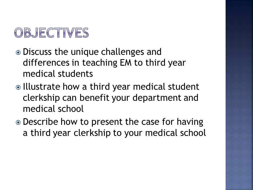  Discuss the unique challenges and differences in teaching EM to third year medical students  Illustrate how a third year medical student clerkship can benefit your department and medical school  Describe how to present the case for having a third year clerkship to your medical school
