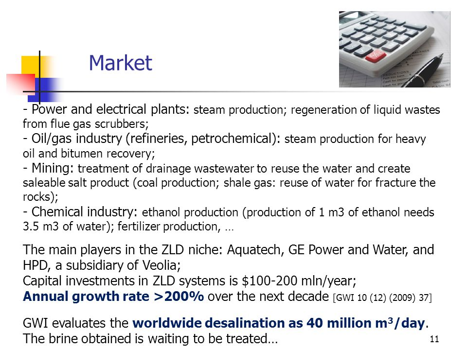 11 Market - Power and electrical plants: steam production; regeneration of liquid wastes from flue gas scrubbers; - Oil/gas industry (refineries, petrochemical): steam production for heavy oil and bitumen recovery; - Mining: treatment of drainage wastewater to reuse the water and create saleable salt product (coal production; shale gas: reuse of water for fracture the rocks); - Chemical industry: ethanol production (production of 1 m3 of ethanol needs 3.5 m3 of water); fertilizer production, … The main players in the ZLD niche: Aquatech, GE Power and Water, and HPD, a subsidiary of Veolia; Capital investments in ZLD systems is $100-200 mln/year; Annual growth rate >200% over the next decade [GWI 10 (12) (2009) 37] GWI evaluates the worldwide desalination as 40 million m 3 /day.