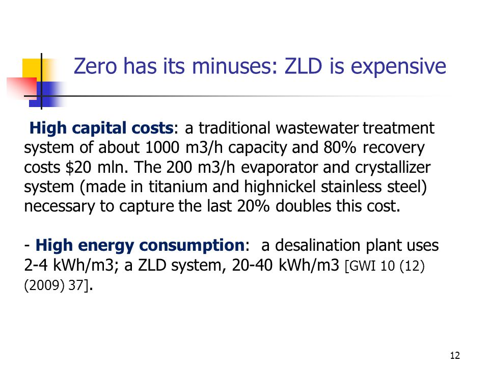 12 Zero has its minuses: ZLD is expensive High capital costs: a traditional wastewater treatment system of about 1000 m3/h capacity and 80% recovery costs $20 mln.