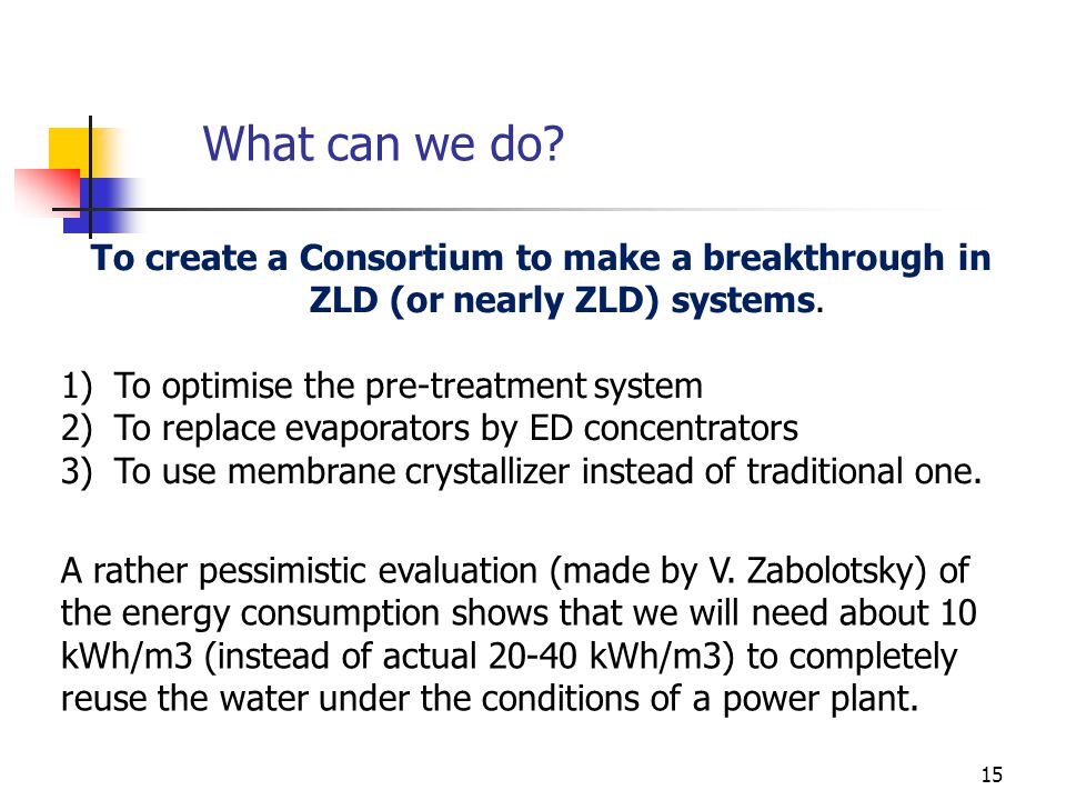 15 What can we do. To create a Consortium to make a breakthrough in ZLD (or nearly ZLD) systems.