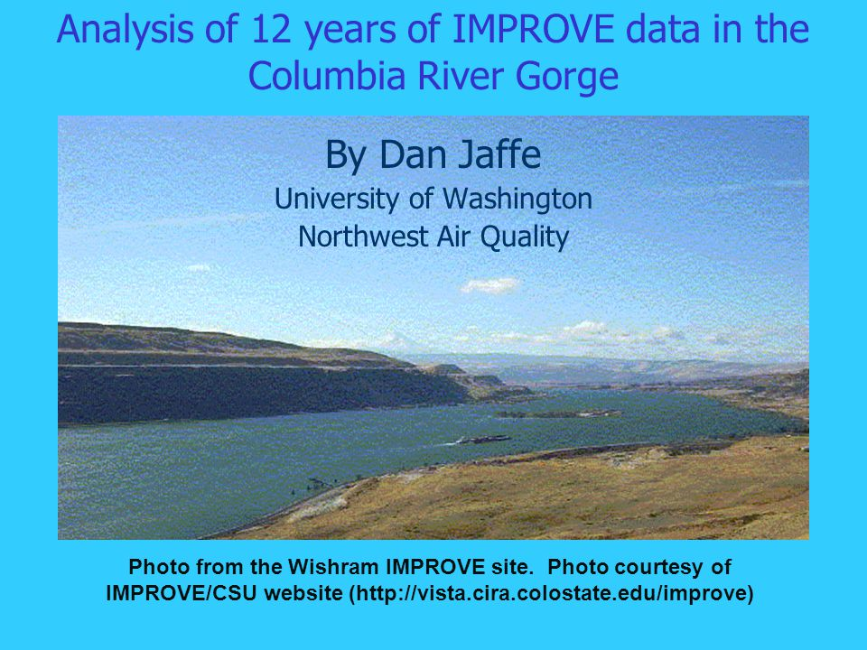 Analysis of 12 years of IMPROVE data in the Columbia River Gorge By Dan Jaffe University of Washington Northwest Air Quality Photo from the Wishram IMPROVE site.