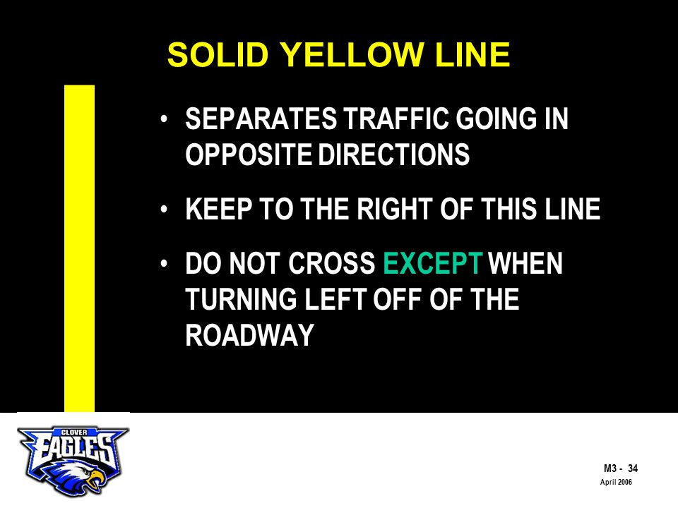 M3 - 34 The Road to Skilled Driving April 2006 SOLID YELLOW LINE SEPARATES TRAFFIC GOING IN OPPOSITE DIRECTIONS KEEP TO THE RIGHT OF THIS LINE DO NOT CROSS EXCEPT WHEN TURNING LEFT OFF OF THE ROADWAY