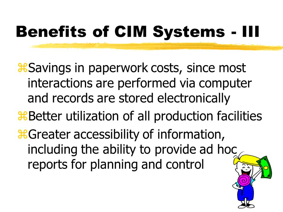 zSavings in paperwork costs, since most interactions are performed via computer and records are stored electronically zBetter utilization of all production facilities zGreater accessibility of information, including the ability to provide ad hoc reports for planning and control Benefits of CIM Systems - III