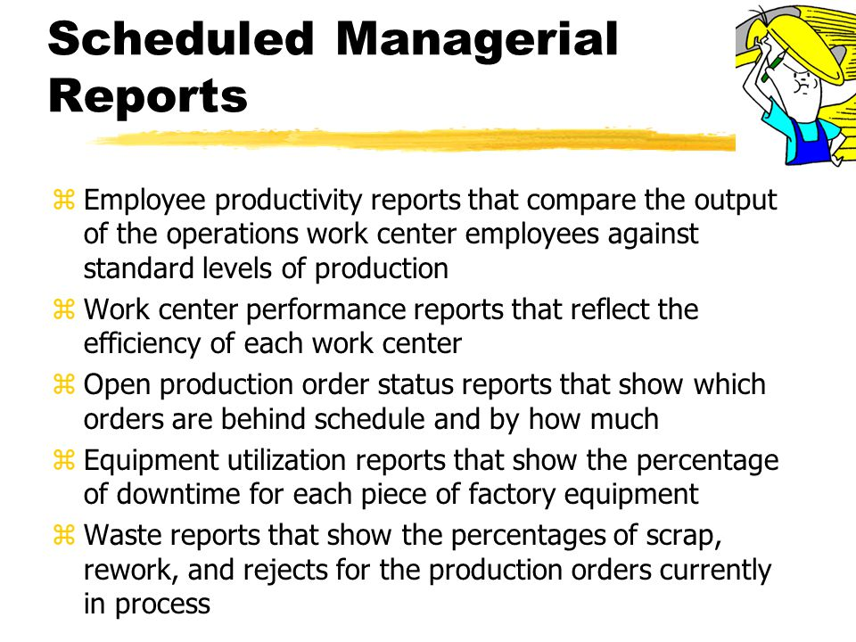 Scheduled Managerial Reports zEmployee productivity reports that compare the output of the operations work center employees against standard levels of production zWork center performance reports that reflect the efficiency of each work center zOpen production order status reports that show which orders are behind schedule and by how much zEquipment utilization reports that show the percentage of downtime for each piece of factory equipment zWaste reports that show the percentages of scrap, rework, and rejects for the production orders currently in process