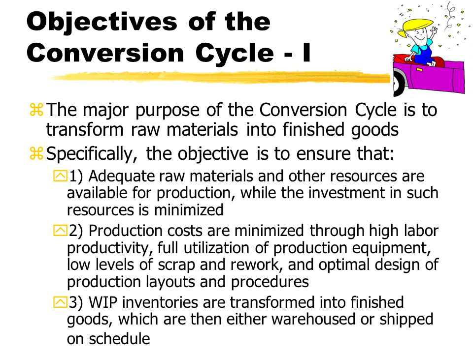 Objectives of the Conversion Cycle - I zThe major purpose of the Conversion Cycle is to transform raw materials into finished goods zSpecifically, the objective is to ensure that: y1) Adequate raw materials and other resources are available for production, while the investment in such resources is minimized y2) Production costs are minimized through high labor productivity, full utilization of production equipment, low levels of scrap and rework, and optimal design of production layouts and procedures y3) WIP inventories are transformed into finished goods, which are then either warehoused or shipped on schedule