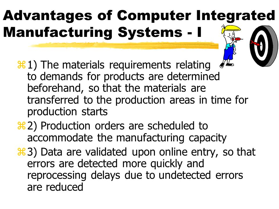 Advantages of Computer Integrated Manufacturing Systems - I z1) The materials requirements relating to demands for products are determined beforehand, so that the materials are transferred to the production areas in time for production starts z2) Production orders are scheduled to accommodate the manufacturing capacity z3) Data are validated upon online entry, so that errors are detected more quickly and reprocessing delays due to undetected errors are reduced