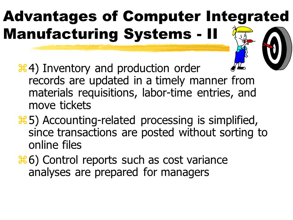 Advantages of Computer Integrated Manufacturing Systems - II z4) Inventory and production order records are updated in a timely manner from materials requisitions, labor-time entries, and move tickets z5) Accounting-related processing is simplified, since transactions are posted without sorting to online files z6) Control reports such as cost variance analyses are prepared for managers