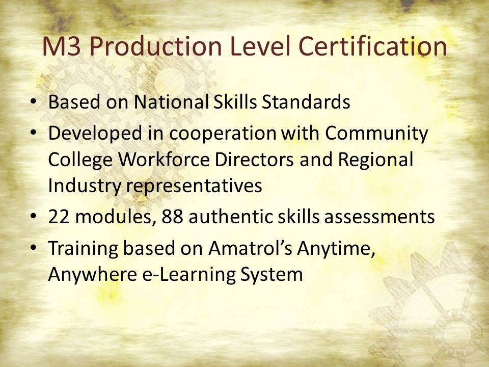 M3 Production Level Certification Based on National Skills Standards Developed in cooperation with Community College Workforce Directors and Regional Industry representatives 22 modules, 88 authentic skills assessments Training based on Amatrol's Anytime, Anywhere e-Learning System