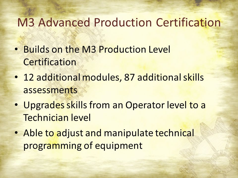 M3 Advanced Production Certification Builds on the M3 Production Level Certification 12 additional modules, 87 additional skills assessments Upgrades skills from an Operator level to a Technician level Able to adjust and manipulate technical programming of equipment