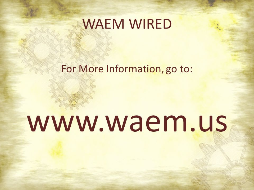 WAEM WIRED For More Information, go to: