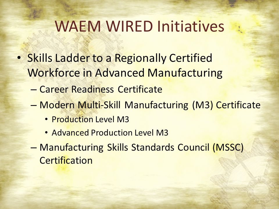 WAEM WIRED Initiatives Skills Ladder to a Regionally Certified Workforce in Advanced Manufacturing – Career Readiness Certificate – Modern Multi-Skill Manufacturing (M3) Certificate Production Level M3 Advanced Production Level M3 – Manufacturing Skills Standards Council (MSSC) Certification