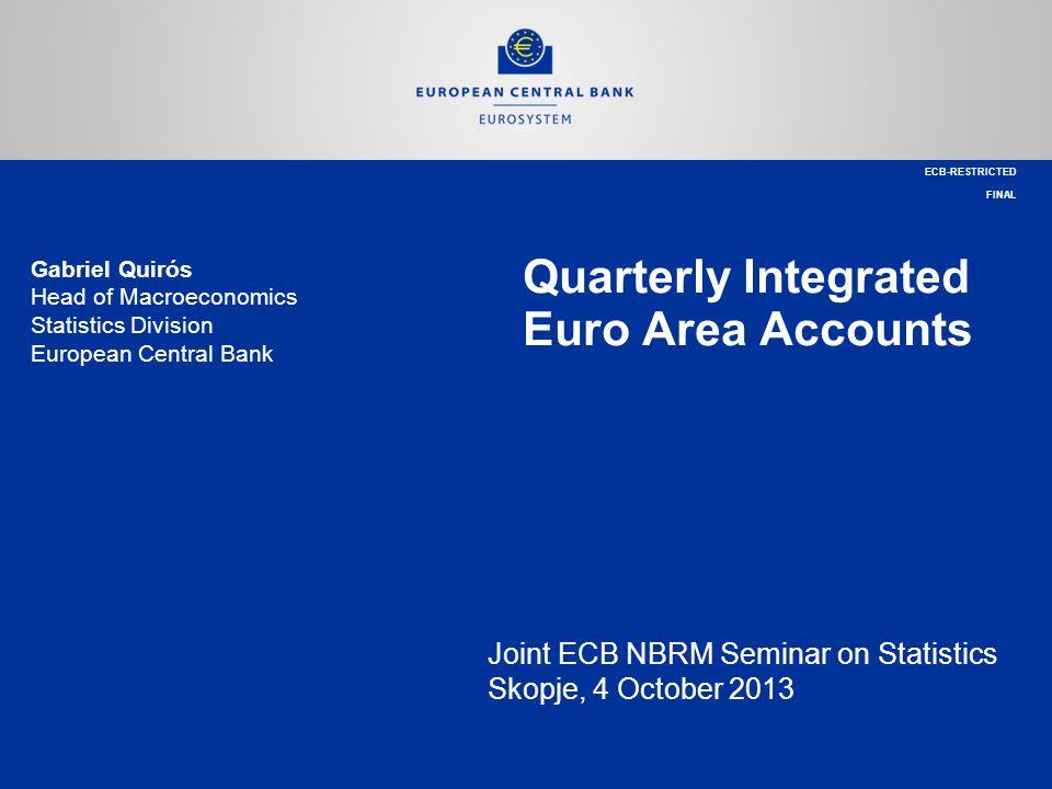 Gabriel Quirós Head of Macroeconomics Statistics Division European Central Bank Quarterly Integrated Euro Area Accounts Joint ECB NBRM Seminar on Stat