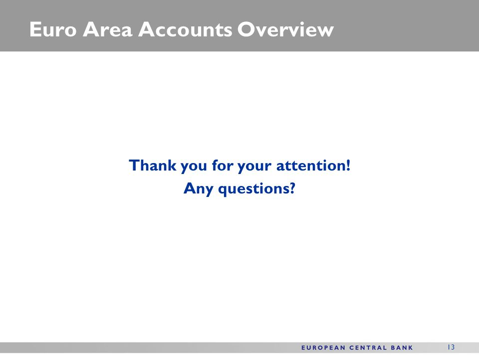 13 Euro Area Accounts Overview Thank you for your attention! Any questions?