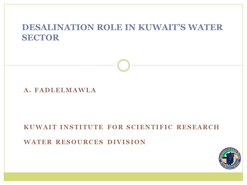 A. FADLELMAWLA KUWAIT INSTITUTE FOR SCIENTIFIC RESEARCH WATER RESOURCES DIVISION DESALINATION ROLE IN KUWAIT'S WATER SECTOR