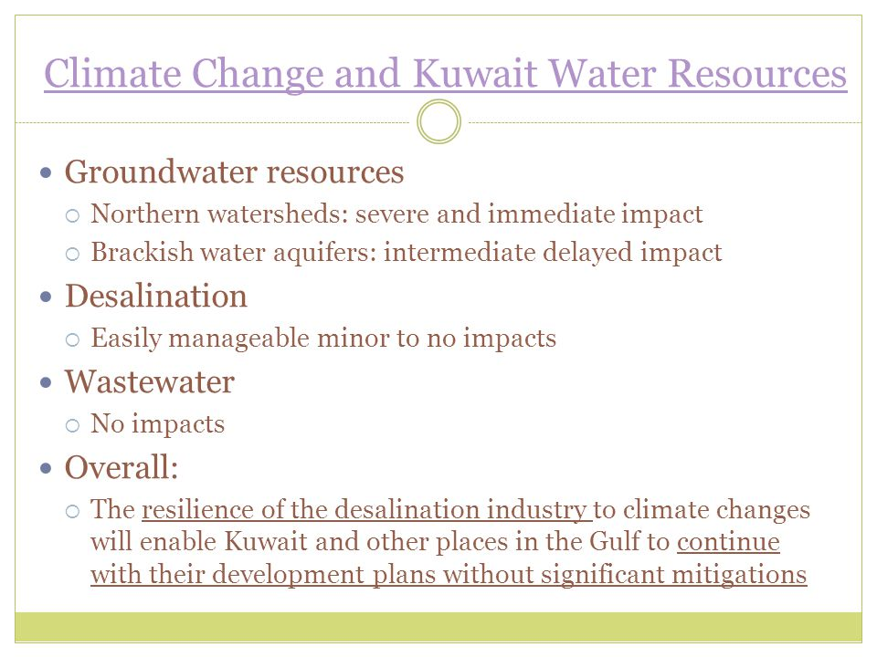 Climate Change and Kuwait Water Resources Groundwater resources  Northern watersheds: severe and immediate impact  Brackish water aquifers: intermediate delayed impact Desalination  Easily manageable minor to no impacts Wastewater  No impacts Overall:  The resilience of the desalination industry to climate changes will enable Kuwait and other places in the Gulf to continue with their development plans without significant mitigations