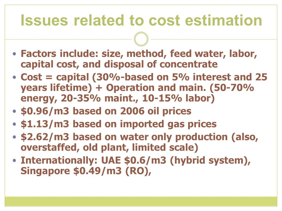 Issues related to cost estimation Factors include: size, method, feed water, labor, capital cost, and disposal of concentrate Cost = capital (30%-based on 5% interest and 25 years lifetime) + Operation and main.
