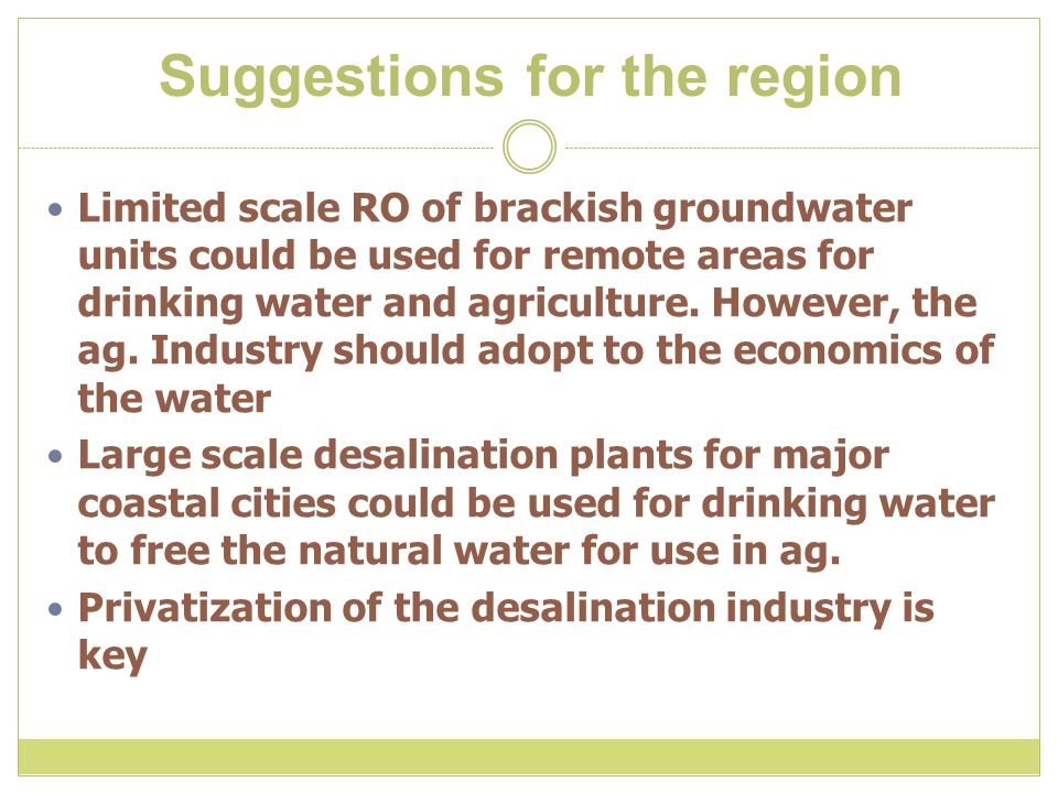 Suggestions for the region Limited scale RO of brackish groundwater units could be used for remote areas for drinking water and agriculture.