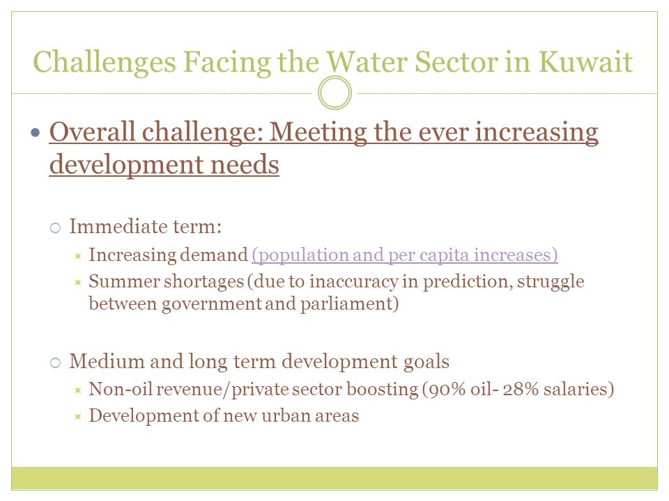 Challenges Facing the Water Sector in Kuwait Overall challenge: Meeting the ever increasing development needs  Immediate term:  Increasing demand (population and per capita increases)(population and per capita increases)  Summer shortages (due to inaccuracy in prediction, struggle between government and parliament)  Medium and long term development goals  Non-oil revenue/private sector boosting (90% oil- 28% salaries)  Development of new urban areas
