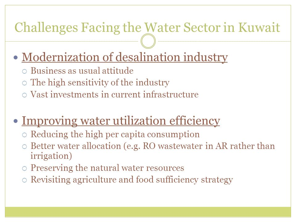 Challenges Facing the Water Sector in Kuwait Modernization of desalination industry  Business as usual attitude  The high sensitivity of the industry  Vast investments in current infrastructure Improving water utilization efficiency  Reducing the high per capita consumption  Better water allocation (e.g.