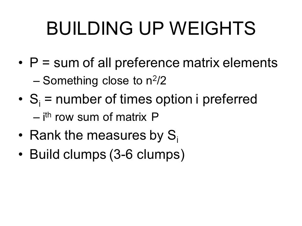 BUILDING UP WEIGHTS P = sum of all preference matrix elements –Something close to n 2 /2 S i = number of times option i preferred –i th row sum of matrix P Rank the measures by S i Build clumps (3-6 clumps)