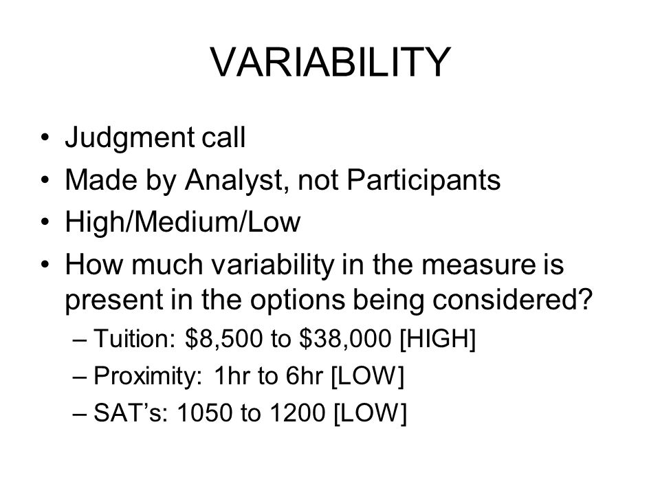 VARIABILITY Judgment call Made by Analyst, not Participants High/Medium/Low How much variability in the measure is present in the options being considered.