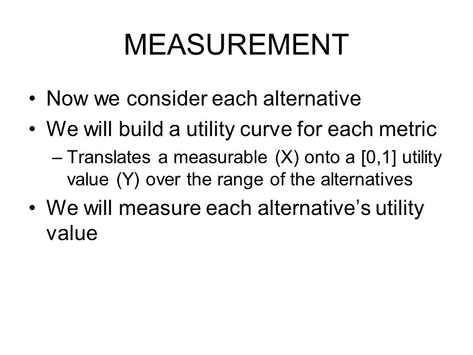 MEASUREMENT Now we consider each alternative We will build a utility curve for each metric –Translates a measurable (X) onto a [0,1] utility value (Y) over the range of the alternatives We will measure each alternative's utility value