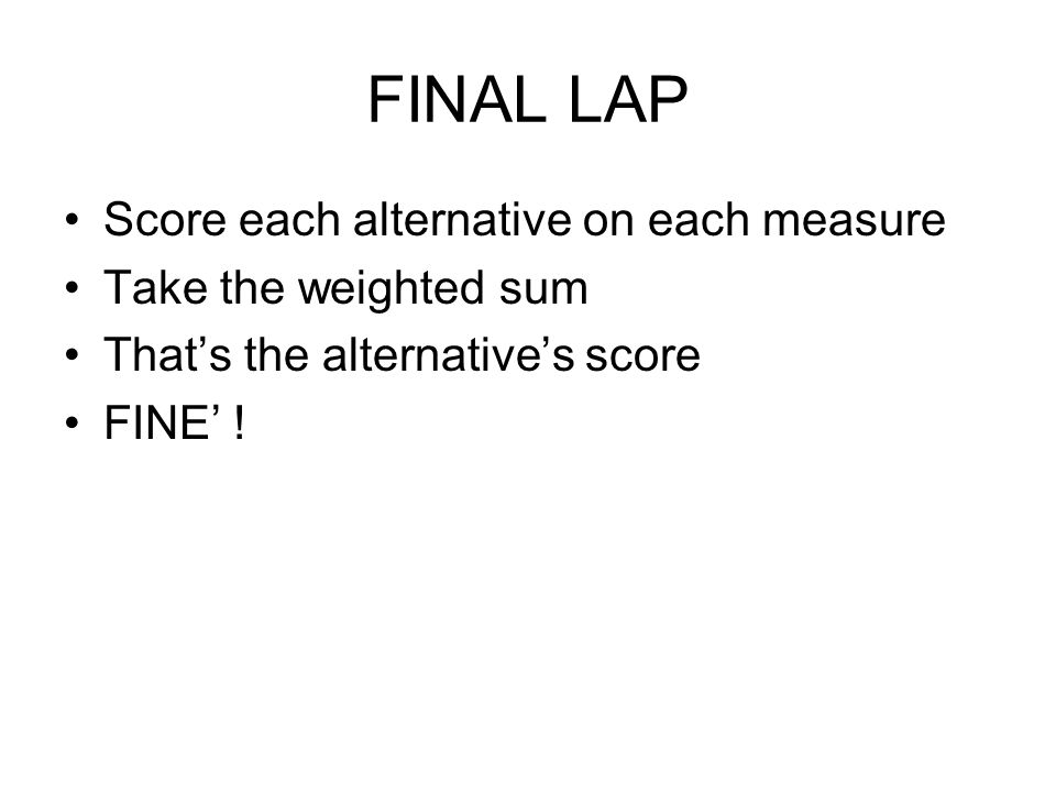 FINAL LAP Score each alternative on each measure Take the weighted sum That's the alternative's score FINE' !
