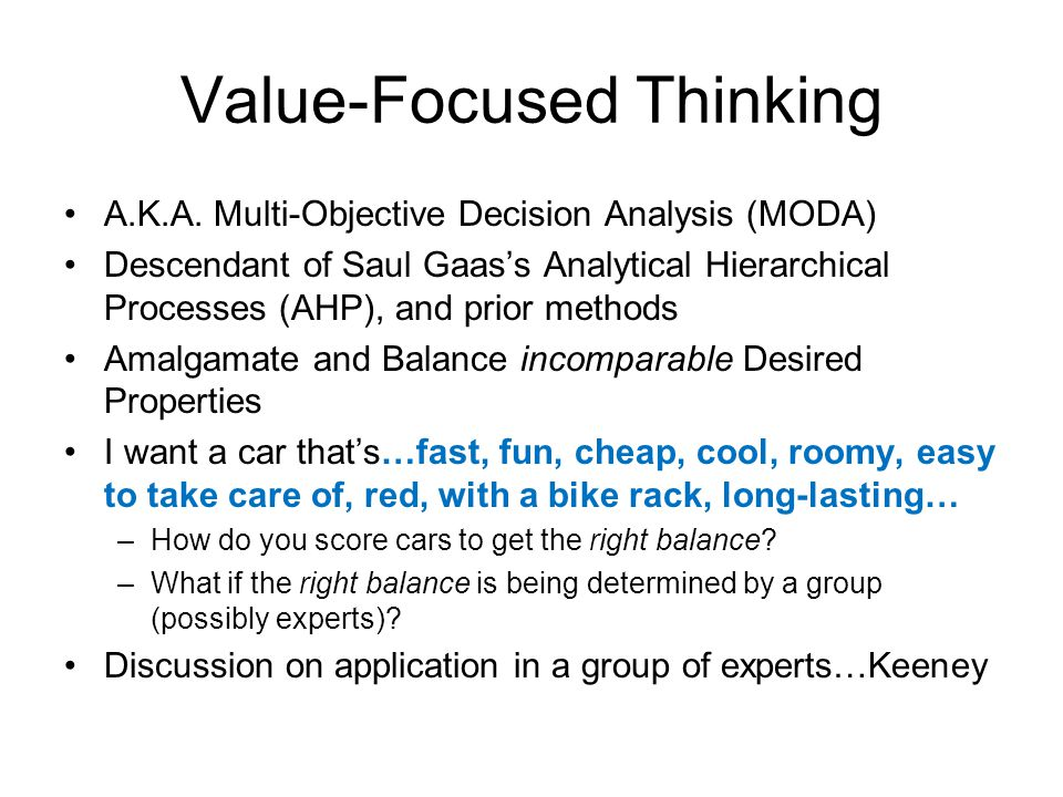 Value-Focused Thinking A.K.A. Multi-Objective Decision Analysis (MODA) Descendant of Saul Gaas's Analytical Hierarchical Processes (AHP), and prior me
