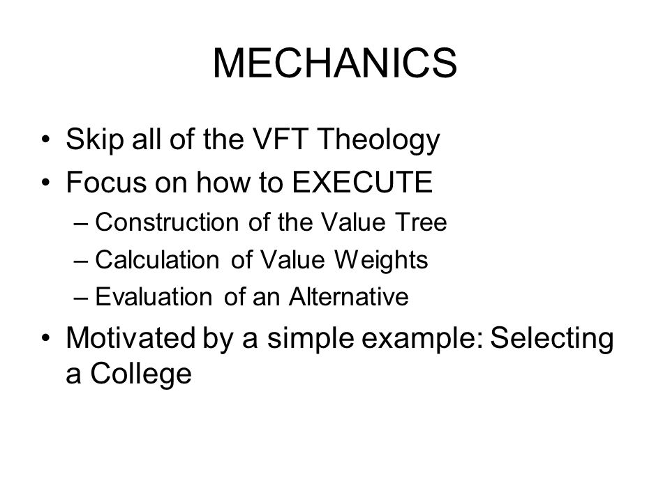 MECHANICS Skip all of the VFT Theology Focus on how to EXECUTE –Construction of the Value Tree –Calculation of Value Weights –Evaluation of an Alternative Motivated by a simple example: Selecting a College