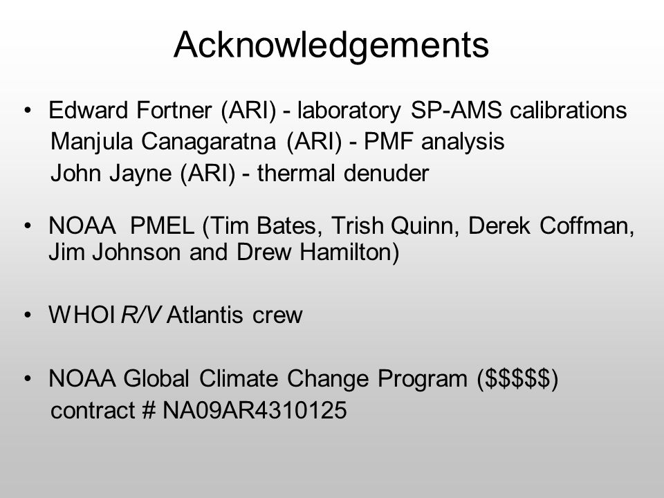 Acknowledgements Edward Fortner (ARI) - laboratory SP-AMS calibrations Manjula Canagaratna (ARI) - PMF analysis John Jayne (ARI) - thermal denuder NOAA PMEL (Tim Bates, Trish Quinn, Derek Coffman, Jim Johnson and Drew Hamilton) WHOI R/V Atlantis crew NOAA Global Climate Change Program ($$$$$) contract # NA09AR4310125