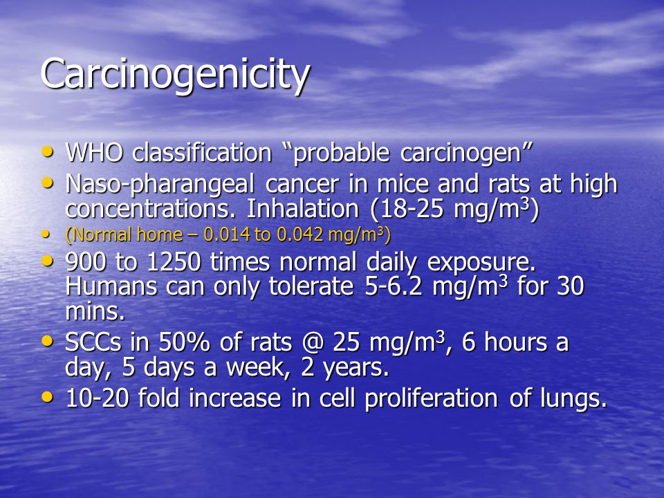 Carcinogenicity WHO classification probable carcinogen WHO classification probable carcinogen Naso-pharangeal cancer in mice and rats at high concentrations.