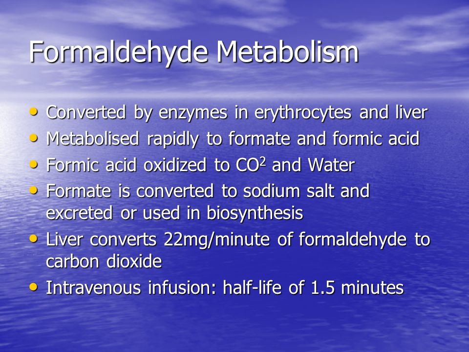 Formaldehyde Metabolism Converted by enzymes in erythrocytes and liver Converted by enzymes in erythrocytes and liver Metabolised rapidly to formate and formic acid Metabolised rapidly to formate and formic acid Formic acid oxidized to CO 2 and Water Formic acid oxidized to CO 2 and Water Formate is converted to sodium salt and excreted or used in biosynthesis Formate is converted to sodium salt and excreted or used in biosynthesis Liver converts 22mg/minute of formaldehyde to carbon dioxide Liver converts 22mg/minute of formaldehyde to carbon dioxide Intravenous infusion: half-life of 1.5 minutes Intravenous infusion: half-life of 1.5 minutes