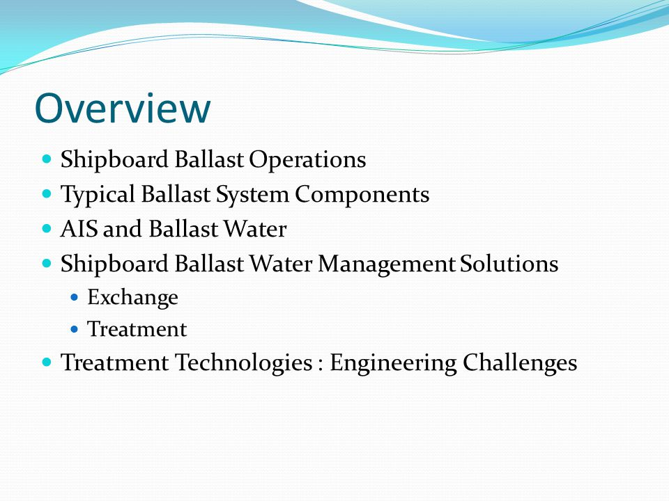 Overview Shipboard Ballast Operations Typical Ballast System Components AIS and Ballast Water Shipboard Ballast Water Management Solutions Exchange Tr