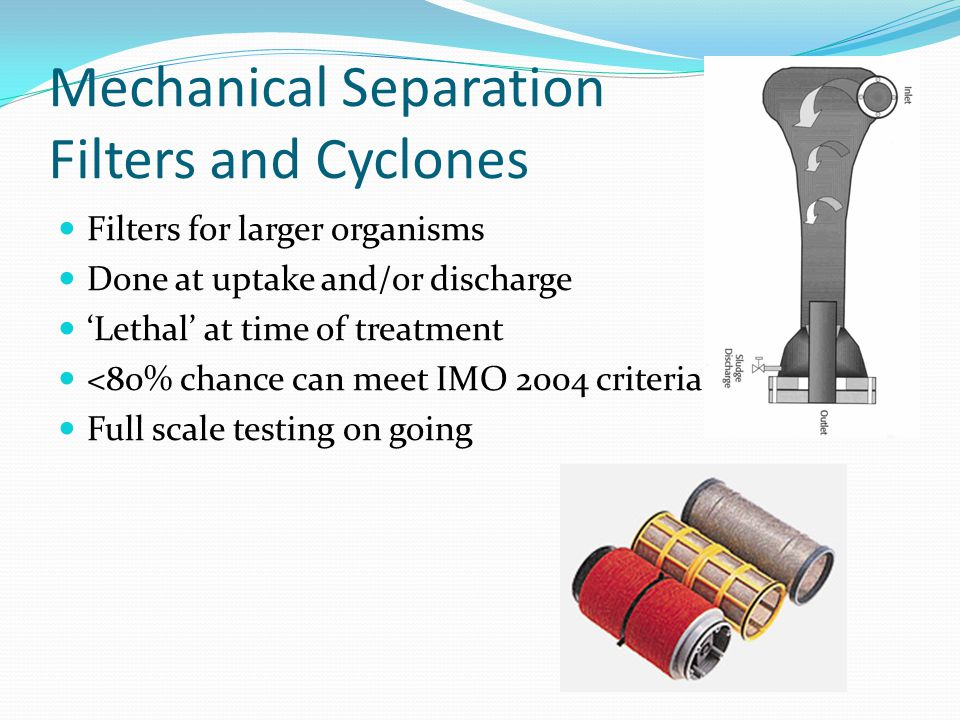 Mechanical Separation Filters and Cyclones Filters for larger organisms Done at uptake and/or discharge 'Lethal' at time of treatment <80% chance can