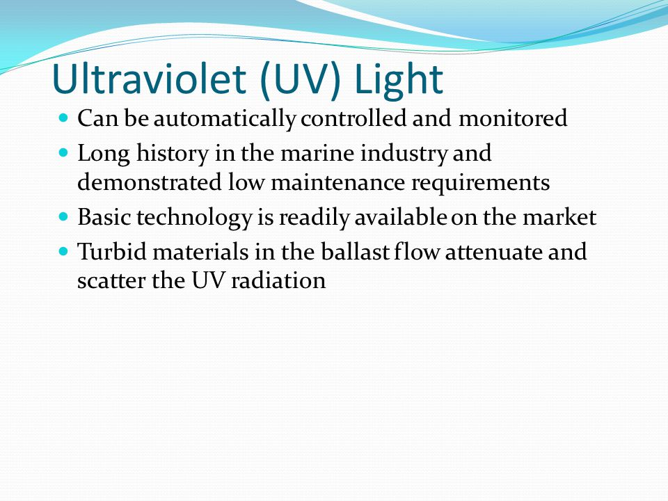 Ultraviolet (UV) Light Can be automatically controlled and monitored Long history in the marine industry and demonstrated low maintenance requirements