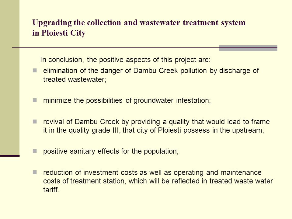 Upgrading the collection and wastewater treatment system in Ploiesti City In conclusion, the positive aspects of this project are: elimination of the