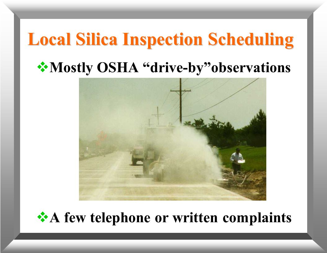 "Local Silica Inspection Scheduling  Mostly OSHA ""drive-by""observations  A few telephone or written complaints"