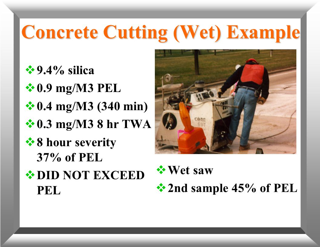 Concrete Cutting (Wet) Example  9.4% silica  0.9 mg/M3 PEL  0.4 mg/M3 (340 min)  0.3 mg/M3 8 hr TWA  8 hour severity 37% of PEL  DID NOT EXCEED