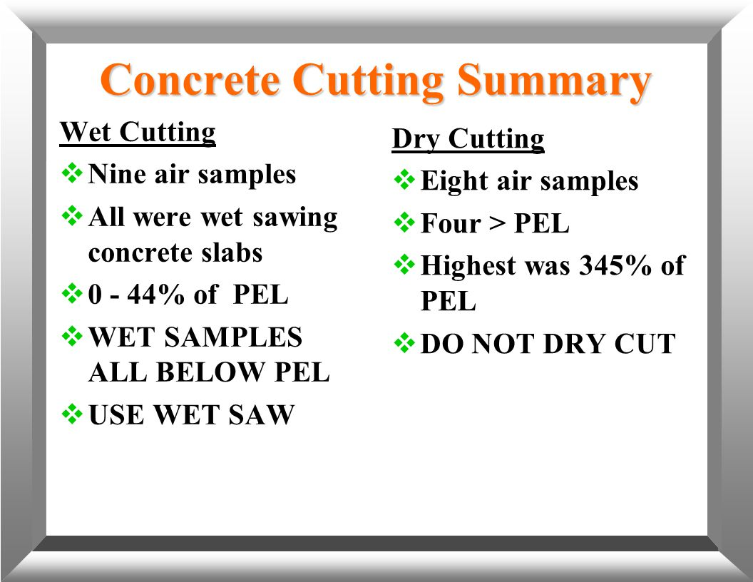 Concrete Cutting Summary Wet Cutting  Nine air samples  All were wet sawing concrete slabs  0 - 44% of PEL  WET SAMPLES ALL BELOW PEL  USE WET SA