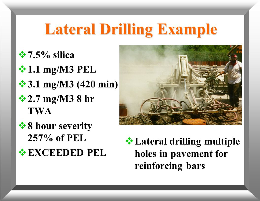 Lateral Drilling Example  7.5% silica  1.1 mg/M3 PEL  3.1 mg/M3 (420 min)  2.7 mg/M3 8 hr TWA  8 hour severity 257% of PEL  EXCEEDED PEL  Later