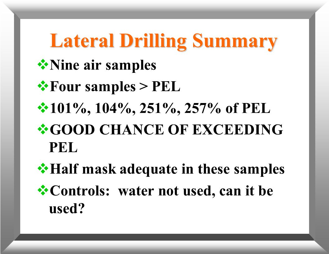 Lateral Drilling Summary  Nine air samples  Four samples > PEL  101%, 104%, 251%, 257% of PEL  GOOD CHANCE OF EXCEEDING PEL  Half mask adequate i