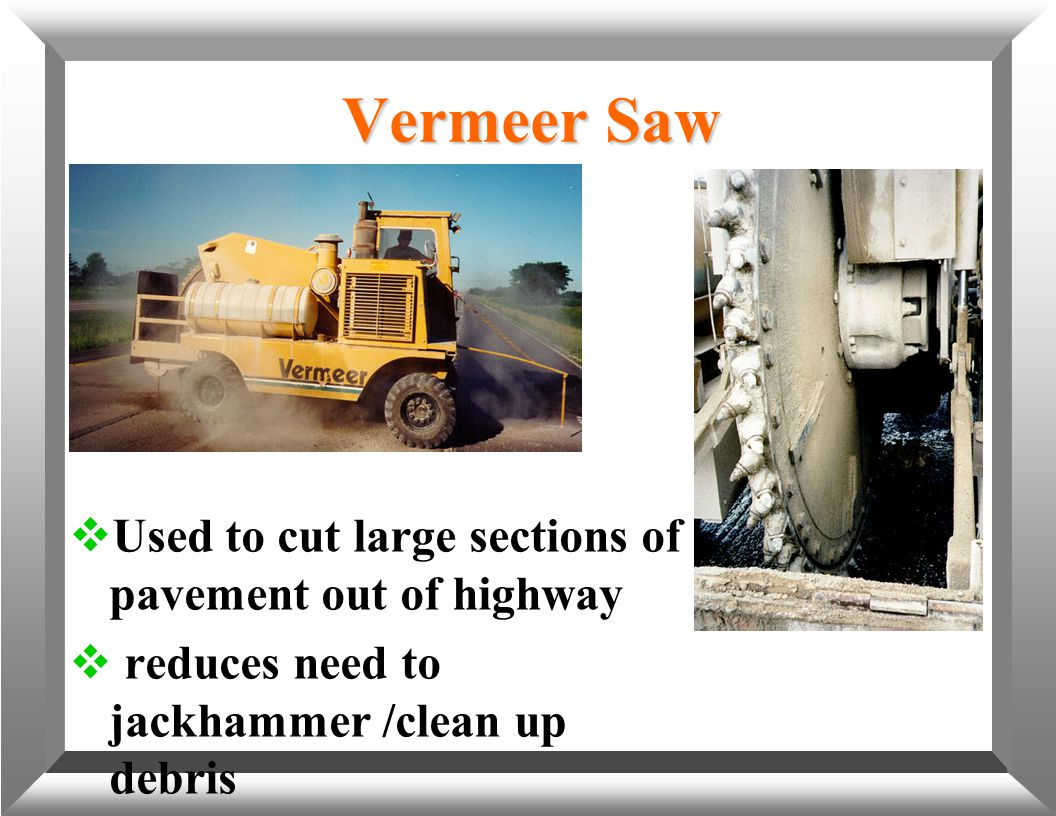 Vermeer Saw  Used to cut large sections of pavement out of highway  reduces need to jackhammer /clean up debris
