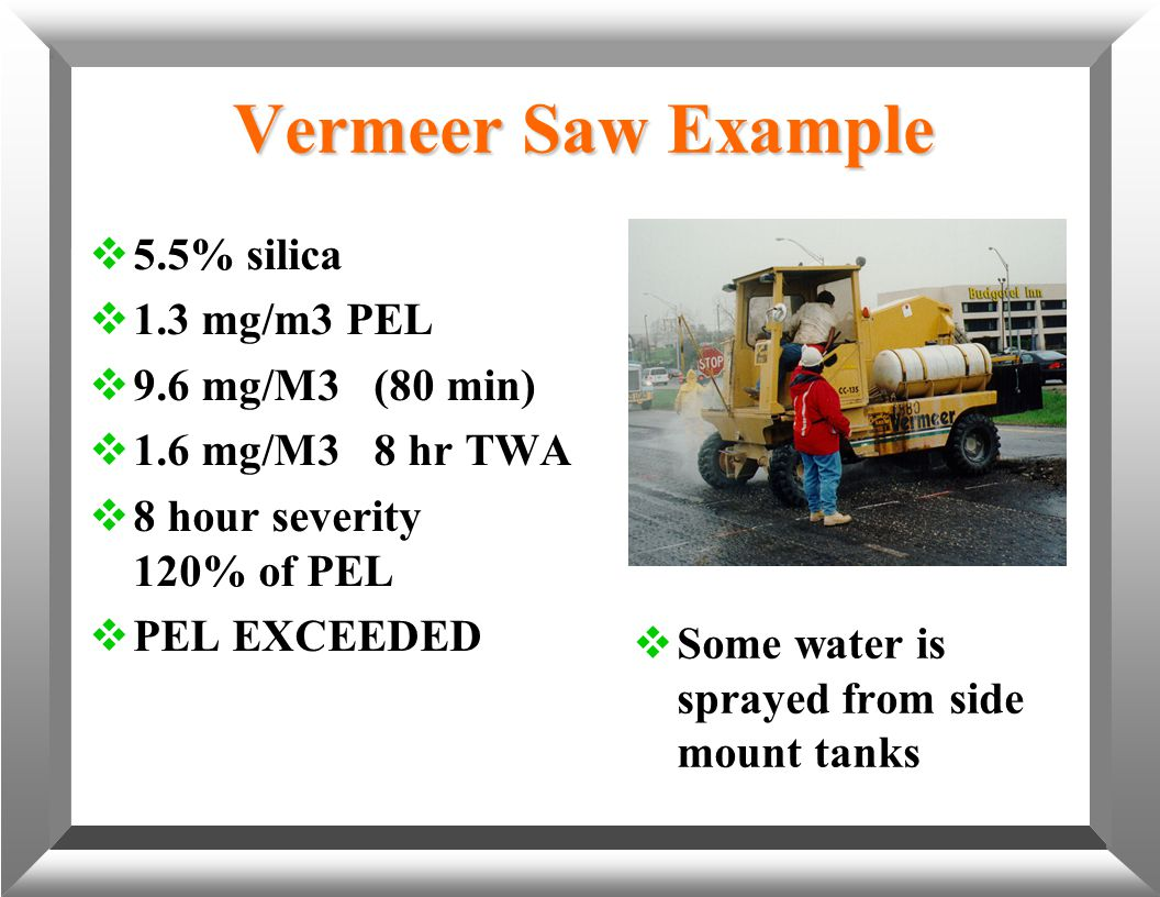 Vermeer Saw Example  5.5% silica  1.3 mg/m3 PEL  9.6 mg/M3 (80 min)  1.6 mg/M3 8 hr TWA  8 hour severity 120% of PEL  PEL EXCEEDED  Some water