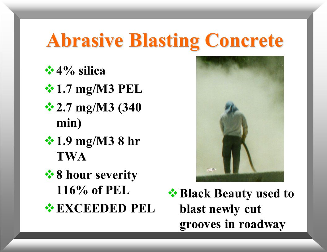 Abrasive Blasting Concrete  4% silica  1.7 mg/M3 PEL  2.7 mg/M3 (340 min)  1.9 mg/M3 8 hr TWA  8 hour severity 116% of PEL  EXCEEDED PEL  Black