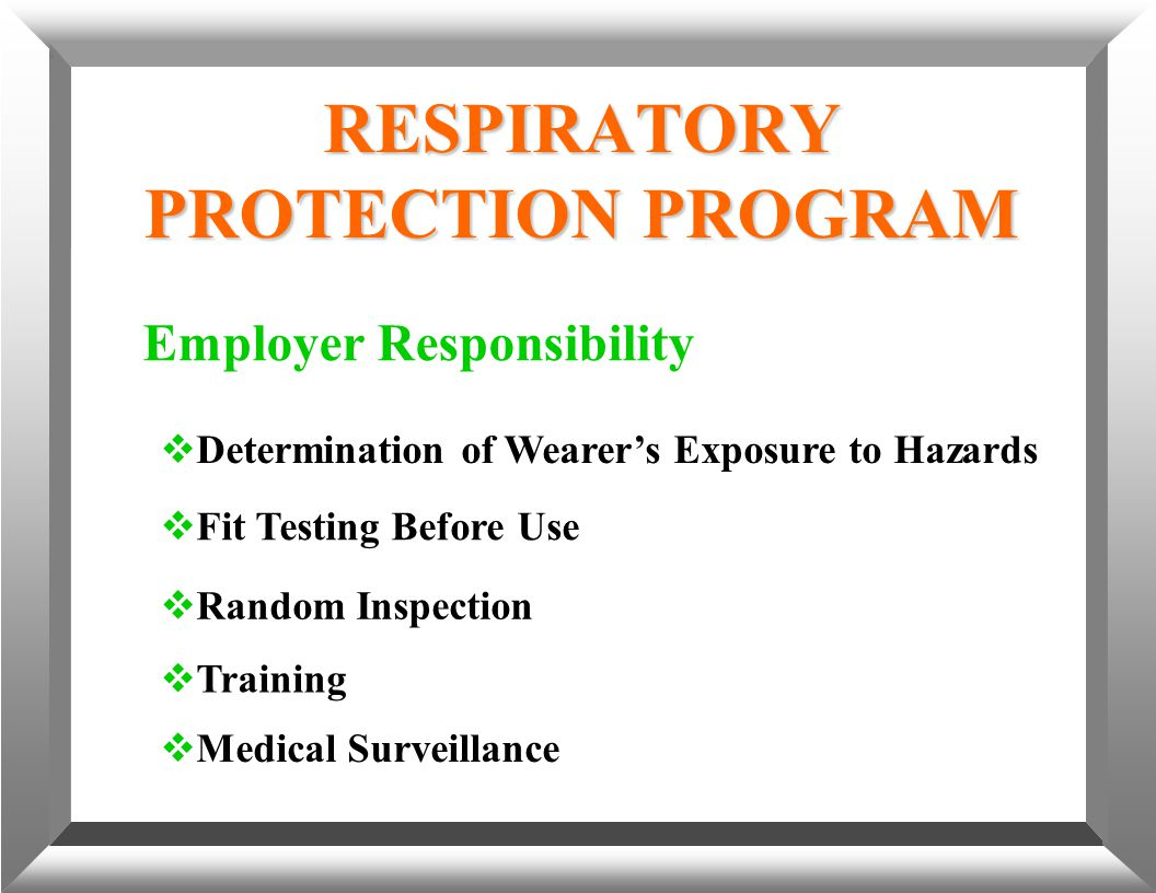 RESPIRATORY PROTECTION PROGRAM Employer Responsibility  Determination of Wearer's Exposure to Hazards  Fit Testing Before Use  Random Inspection 