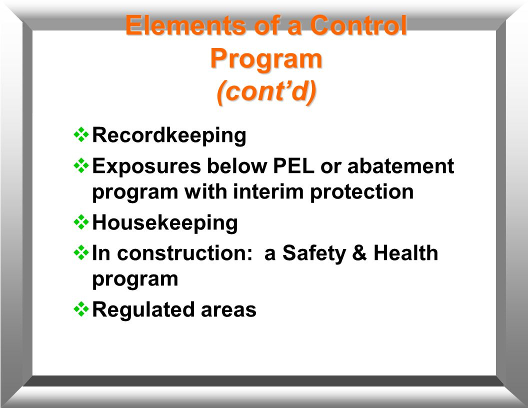 Elements of a Control Program (cont'd)  Recordkeeping  Exposures below PEL or abatement program with interim protection  Housekeeping  In construc