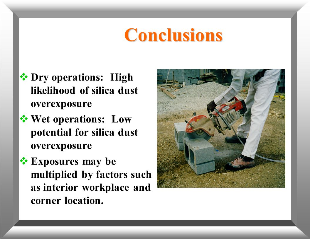 Conclusions  Dry operations: High likelihood of silica dust overexposure  Wet operations: Low potential for silica dust overexposure  Exposures may